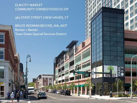 ELM CITY MARKET COMMUNITY-OWNED FOOD CO-OP 360 STATE STREET | NEW HAVEN, CT BRUCE REDMAN BECKER, AIA, AICP Becker + Becker Town Green Special Services.