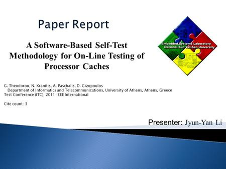 Presenter: Jyun-Yan Li A Software-Based Self-Test Methodology for On-Line Testing of Processor Caches G. Theodorou, N. Kranitis, A. Paschalis, D. Gizopoulos.