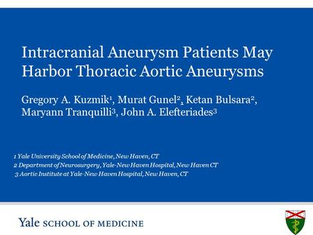 S L I D E 0 Intracranial Aneurysm Patients May Harbor Thoracic Aortic Aneurysms 1 Yale University School of Medicine, New Haven, CT 2 Department of Neurosurgery,