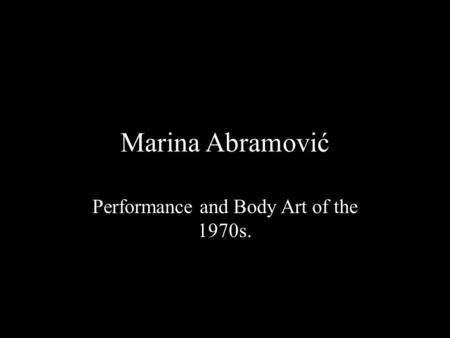 Marina Abramović Performance and Body Art of the 1970s.
