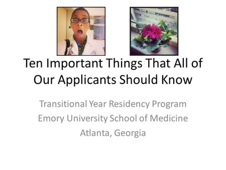 Ten Important Things That All of Our Applicants Should Know Transitional Year Residency Program Emory University School of Medicine Atlanta, Georgia.