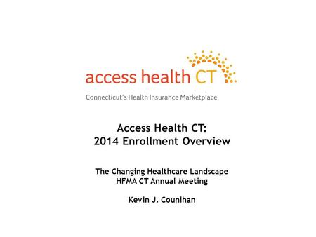 Access Health CT: 2014 Enrollment Overview The Changing Healthcare Landscape HFMA CT Annual Meeting Kevin J. Counihan.