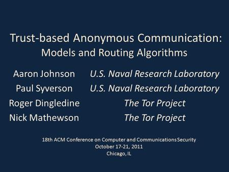 Trust-based Anonymous Communication: Models and Routing Algorithms Aaron Johnson Paul Syverson Roger Dingledine Nick Mathewson U.S. Naval Research Laboratory.