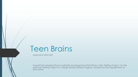 Teen Brains Argument Mini-Unit PowerPoint adapted from materials developed by Beth Rimer, Ohio Writing Project, for the National Writing Project i3 College.