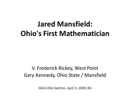 Jared Mansfield: Ohio's First Mathematician V. Frederick Rickey, West Point Gary Kennedy, Ohio State / Mansfield MAA Ohio Section, April 3, 2009, BG.