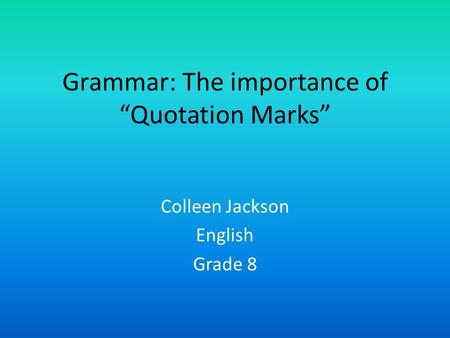 "Grammar: The importance of ""Quotation Marks"" Colleen Jackson English Grade 8."