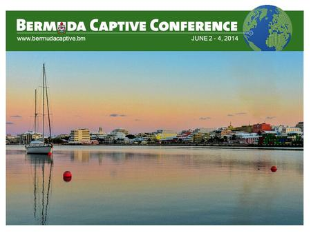 Www.bermudacaptive.bmJUNE 2 - 4, 2014. Introduction to Captives and the Bermuda Domicile Moderator: Federico Candiolo, Counsel, ASW Law Ltd Panelist(s):