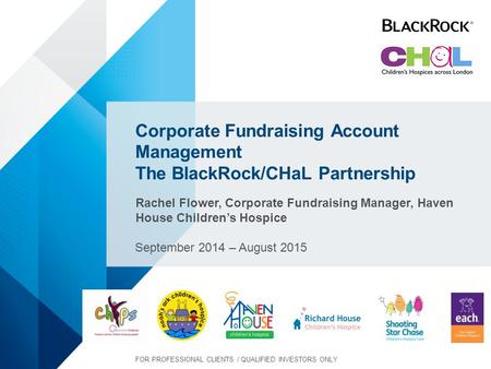 Corporate Fundraising Account Management The BlackRock/CHaL Partnership Rachel Flower, Corporate Fundraising Manager, Haven House Children's Hospice September.