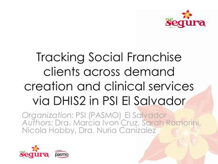 Tracking Social Franchise clients across demand creation and clinical services via DHIS2 in PSI El Salvador Organization: PSI (PASMO) El Salvador Authors: