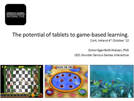The potential of tablets to game-based learning. Cork, Ireland 4 th October '12 Simon Egenfeldt-Nielsen, PhD CEO, founder Serious Games Interactive.