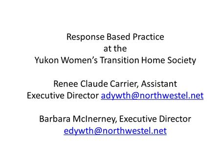 Response Based Practice at the Yukon Women's Transition Home Society Renee Claude Carrier, Assistant Executive Director Barbara.
