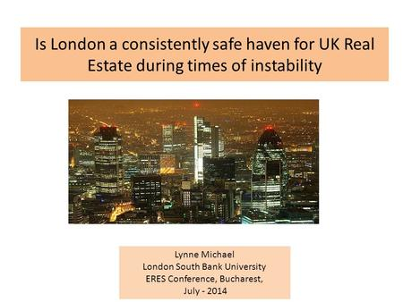 Is London a consistently safe haven for UK Real Estate during times of instability Lynne Michael London South Bank University ERES Conference, Bucharest,