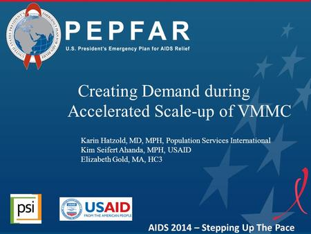 Creating Demand during Accelerated Scale-up of VMMC AIDS 2014 – Stepping Up The Pace Karin Hatzold, MD, MPH, Population Services International Kim Seifert.