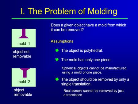 I. The Problem of Molding Does a given object have a mold from which it can be removed? object not removable mold 1 object removable Assumptions The object.