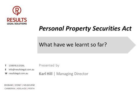 Personal Property Securities Act What have we learnt so far? T1300 RLS LEGAL Wresultslegal.com.au Presented by Karl Hill | Managing.