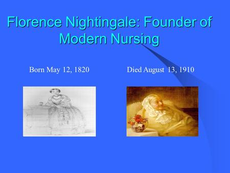 Florence Nightingale: Founder of Modern Nursing Born May 12, 1820Died August 13, 1910.