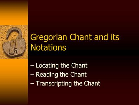Gregorian Chant and its Notations – Locating the Chant – Reading the Chant – Transcripting the Chant.