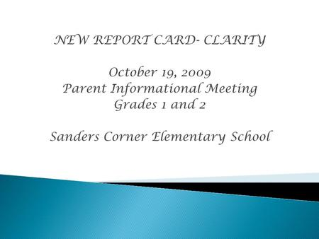 NEW REPORT CARD- CLARITY October 19, 2009 Parent Informational Meeting Grades 1 and 2 Sanders Corner Elementary School.