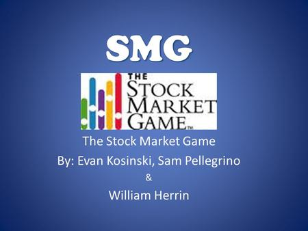 SMG The Stock Market Game By: Evan Kosinski, Sam Pellegrino & William Herrin.