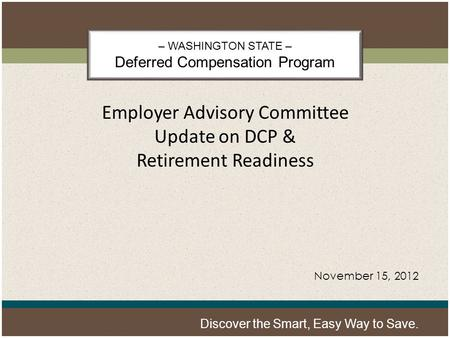 – WASHINGTON STATE – Deferred Compensation Program Discover the Smart, Easy Way to Save. Employer Advisory Committee Update on DCP & Retirement Readiness.