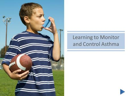 Learning to Monitor and Control Asthma. Hi! I'm Julie. I'm here to share with you some basic information about controlling asthma. I was diagnosed with.