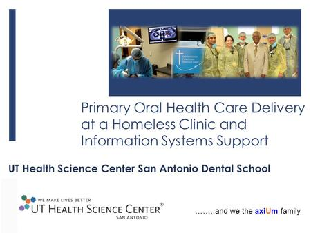 Primary Oral Health Care Delivery at a Homeless Clinic and Information Systems Support UT Health Science Center San Antonio Dental School ……..and we the.