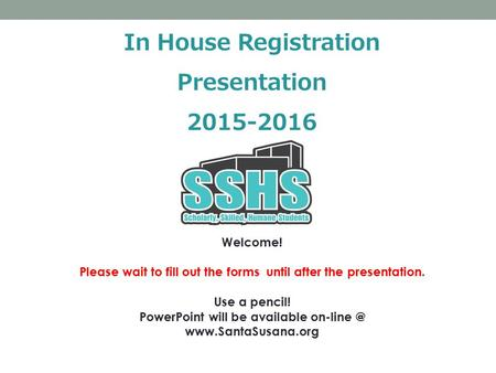 In House Registration Presentation 2015-2016 Welcome! Please wait to fill out the forms until after the presentation. Use a pencil! PowerPoint will be.