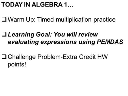 TODAY IN ALGEBRA 1…  Warm Up: Timed multiplication practice  Learning Goal: You will review evaluating expressions using PEMDAS  Challenge Problem-Extra.