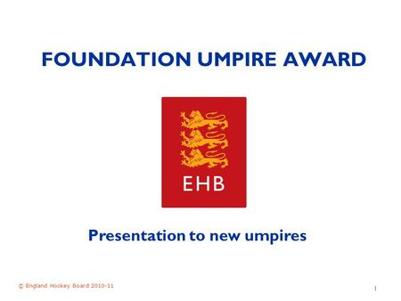 FOUNDATION UMPIRE AWARD © England Hockey Board 2010-11 1 Presentation to new umpires.