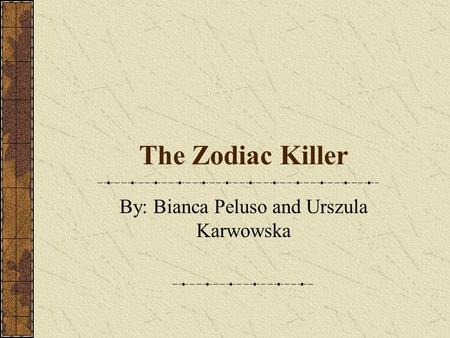 The Zodiac Killer By: Bianca Peluso and Urszula Karwowska.