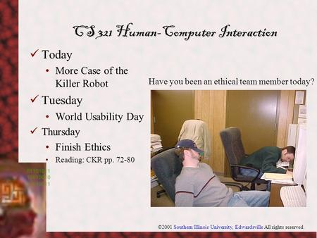 ©2001 Southern Illinois University, Edwardsville All rights reserved. CS 321 Human-Computer Interaction Today More Case of the Killer Robot Tuesday World.