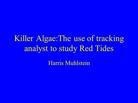 Killer Algae:The use of tracking analyst to study Red Tides Harris Muhlstein.
