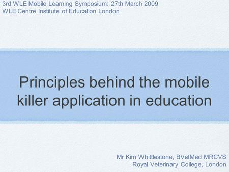 Principles behind the mobile killer application in education Mr Kim Whittlestone, BVetMed MRCVS Royal Veterinary College, London 3rd WLE Mobile Learning.