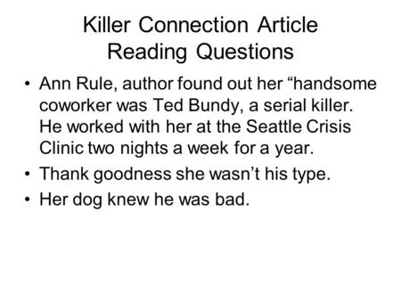 "Killer Connection Article Reading Questions Ann Rule, author found out her ""handsome coworker was Ted Bundy, a serial killer. He worked with her at the."