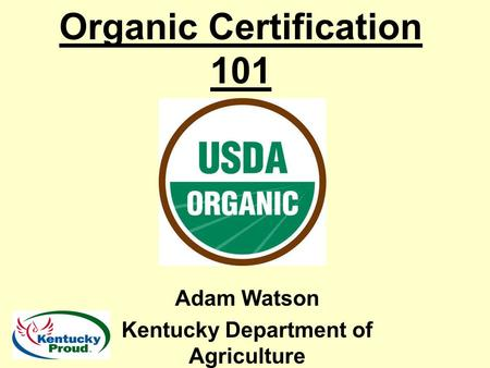 Organic Certification 101 Adam Watson Kentucky Department of Agriculture.