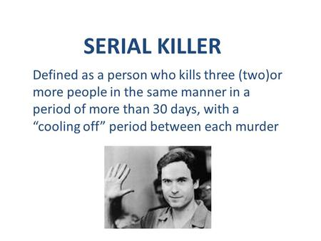 "SERIAL KILLER Defined as a person who kills three (two)or more people in the same manner in a period of more than 30 days, with a ""cooling off"" period."