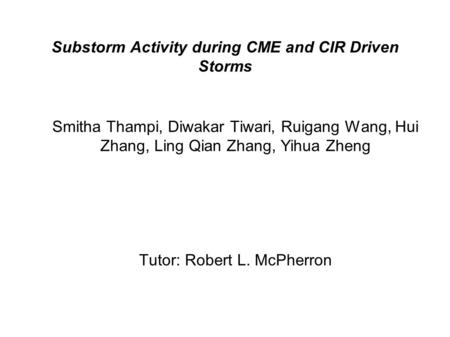 Substorm Activity during CME and CIR Driven Storms Smitha Thampi, Diwakar Tiwari, Ruigang Wang, Hui Zhang, Ling Qian Zhang, Yihua Zheng Tutor: Robert L.