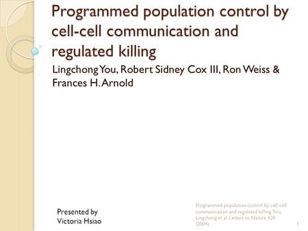 Programmed population control by cell-cell communication and regulated killing Lingchong You, Robert Sidney Cox III, Ron Weiss & Frances H. Arnold Programmed.