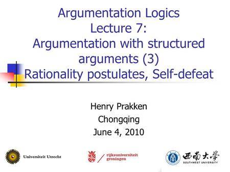 Argumentation Logics Lecture 7: Argumentation with structured arguments (3) Rationality postulates, Self-defeat Henry Prakken Chongqing June 4, 2010.