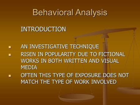 Behavioral Analysis INTRODUCTION AN INVESTIGATIVE TECHNIQUE RISEN IN POPULARITY DUE TO FICTIONAL WORKS IN BOTH WRITTEN AND VISUAL MEDIA OFTEN THIS TYPE.