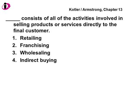 Kotler / Armstrong, Chapter 13 _____ consists of all of the activities involved in selling products or services directly to the final customer. 1.Retailing.