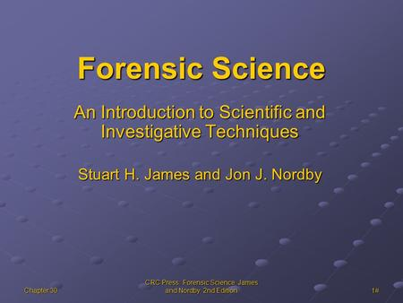 Chapter 30 CRC Press: Forensic Science, James and Nordby, 2nd Edition 1# Forensic Science An Introduction to Scientific and Investigative Techniques Stuart.