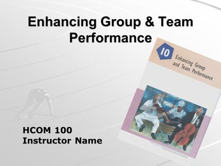 Enhancing Group & Team Performance HCOM 100 Instructor Name.