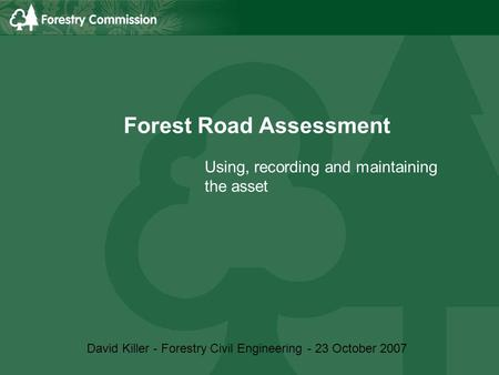 Forest Road Assessment Using, recording and maintaining the asset David Killer - Forestry Civil Engineering - 23 October 2007.