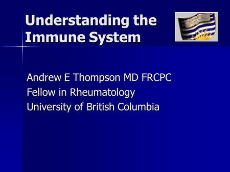 Understanding the Immune System Andrew E Thompson MD FRCPC Fellow in Rheumatology University of British Columbia.