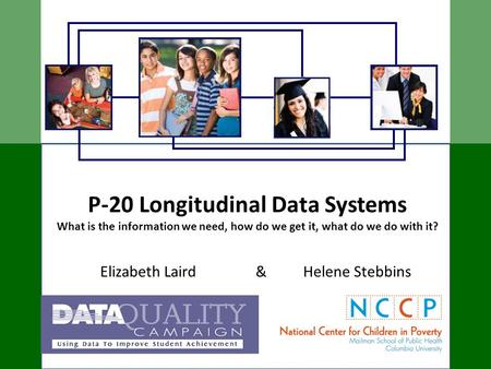 P-20 Longitudinal Data Systems What is the information we need, how do we get it, what do we do with it? Elizabeth Laird & Helene Stebbins.