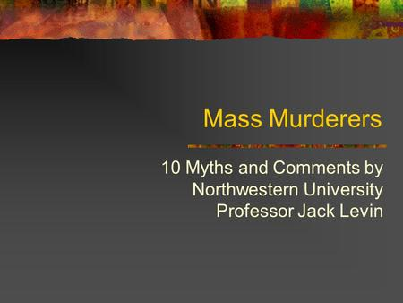 Mass Murderers 10 Myths and Comments by Northwestern University Professor Jack Levin.