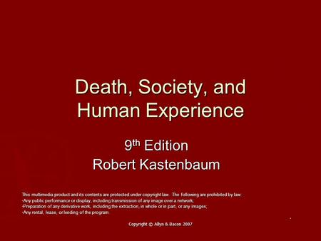 Copyright © Allyn & Bacon 2007 Death, Society, and Human Experience 9 th Edition Robert Kastenbaum This multimedia product and its contents are protected.