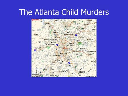 The Atlanta Child Murders. Atlanta: 1979 - 1981 27 black boys are murdered Similar fibers are found on the bodies When this is revealed, bodies start.