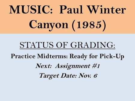 MUSIC: Paul Winter Canyon (1985) STATUS OF GRADING: Practice Midterms: Ready for Pick-Up Next: Assignment #1 Target Date: Nov. 6.
